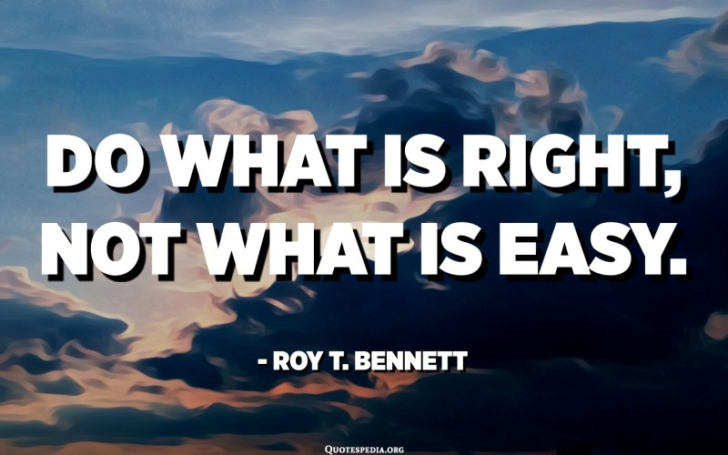 Do what is right, not what is easy nor what is popular. - Roy T. Bennett