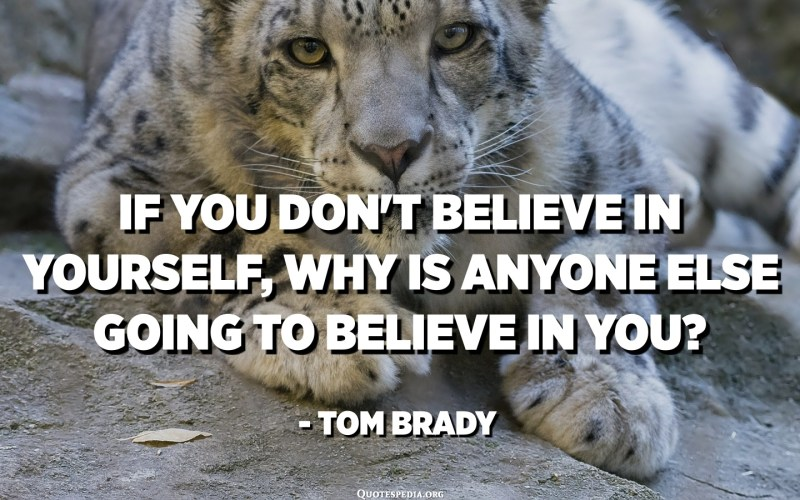 If you don't believe in yourself, Why is anyone else going to believe in you? - Tom Brady