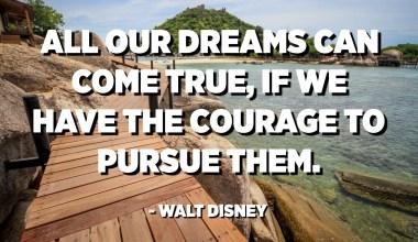Сите наши соништа можат да се остварат, ако имаме храброст да ги извршуваме. - Волт Дизни