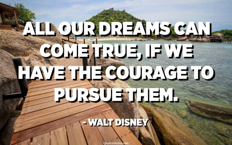 Tots els nostres somnis es poden fer realitat, si tenim el coratge de seguir-los. - Walt Disney