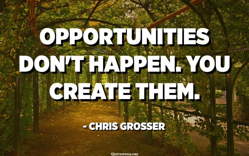 Opportunities don't happen. You create them. - Chris Grosser