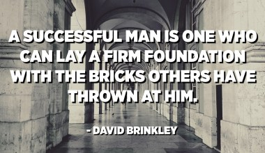 A successful man is one who can lay a firm foundation with the bricks others have thrown at him. - David Brinkley