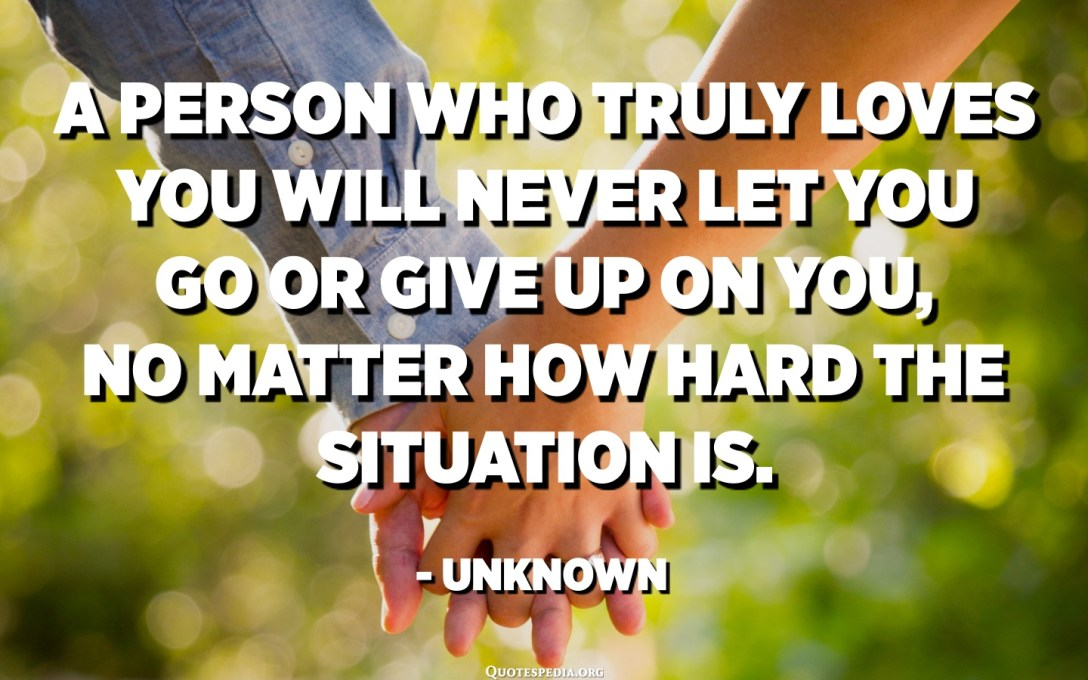 A person who truly loves you will never let you go or give up on you, no matter how hard the situation is. - Unknown