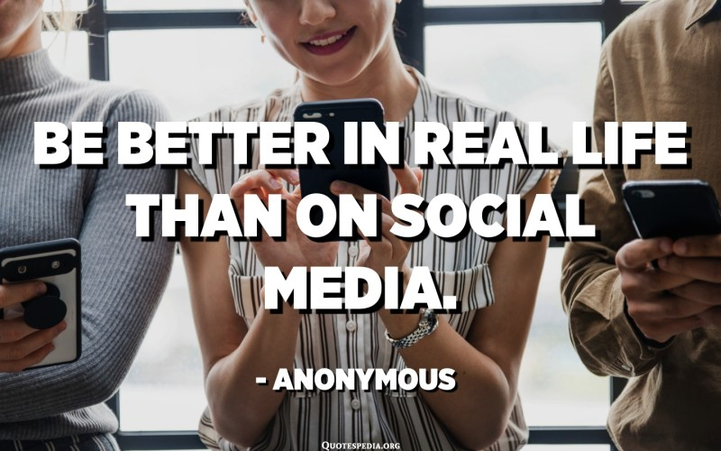 Be better in real life than on social media. - Anonymous