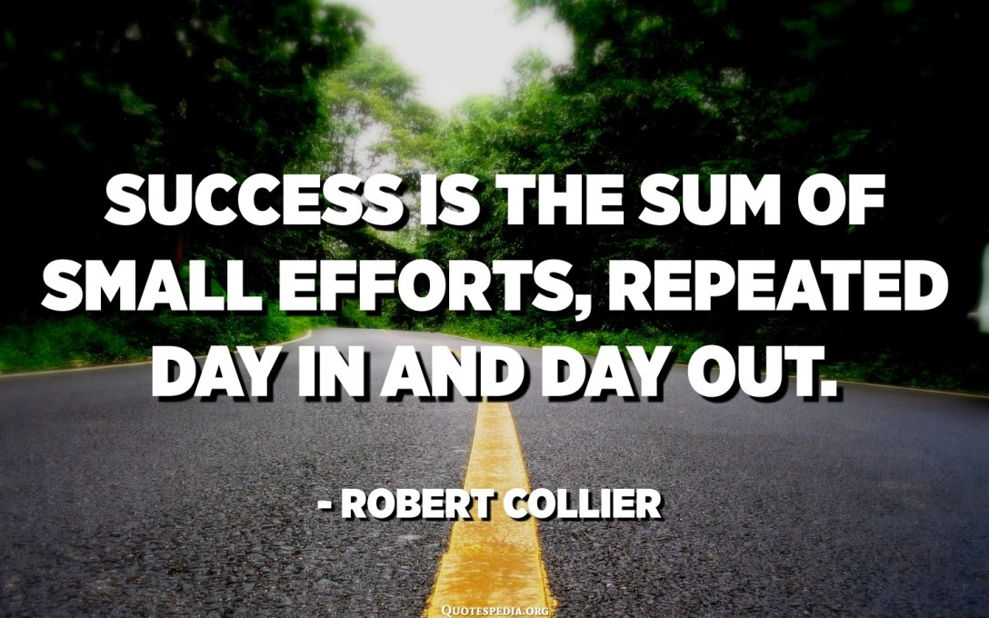 موفقیت مجموع تلاش های ناچیز است که روز به روز و روزهای تکرار می شود. - رابرت کولی
