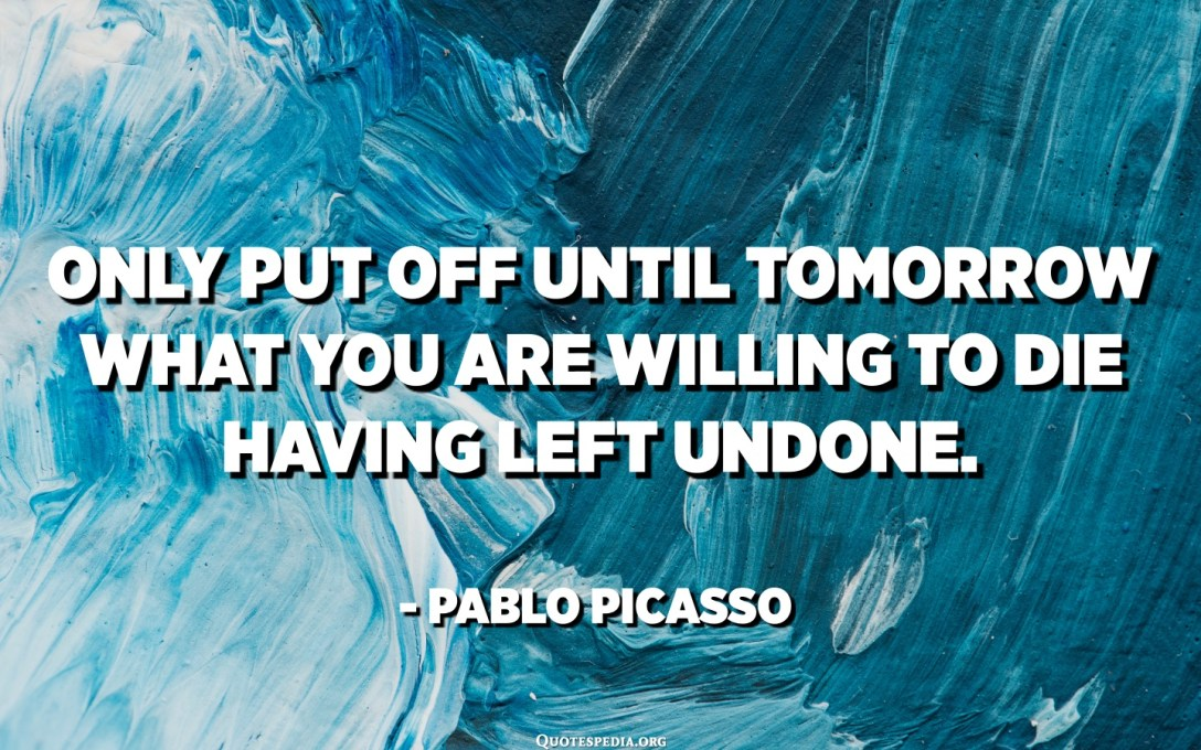 Үлдсэн зүйлээ мартаад үхэхэд бэлэн байгаа зүйлээ маргааш л тавина. - Пабло Пикассо