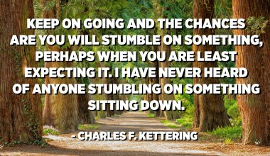 Keep on going and the chances are you will stumble on something, perhaps when you are least expecting it. I have never heard of anyone stumbling on something sitting down. - Charles F. Kettering