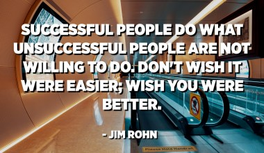 Successful people do what unsuccessful people are not willing to do. Don't wish it were easier; wish you were better. - Jim Rohn