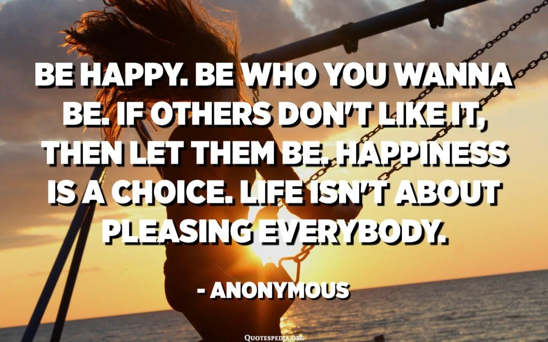 행복하세요 당신이되고 싶은 사람이 되십시오. 다른 사람들이 마음에 들지 않으면 그렇게하십시오. 행복은 선택입니다. 인생은 모두를 기쁘게하는 것이 아닙니다. -익명