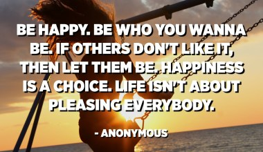 Be happy. Be who you wanna be. If others don't like it, then let them be. Happiness is a choice. Life isn't about pleasing everybody. - Anonymous