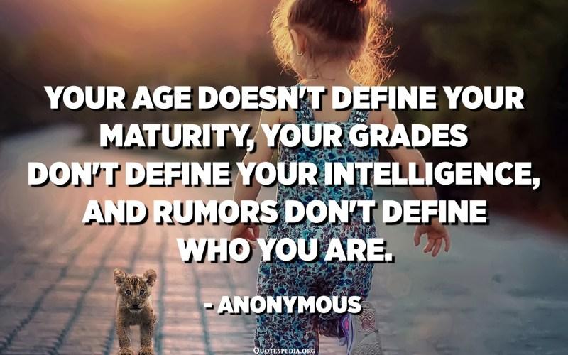 તમારી ઉંમર તમારી પરિપક્વતાને નિર્ધારિત કરતી નથી, તમારા ગ્રેડ તમારી બુદ્ધિની વ્યાખ્યા આપતા નથી, અને અફવાઓ તમે કોણ છો તે નિર્ધારિત કરતી નથી. અનામિક