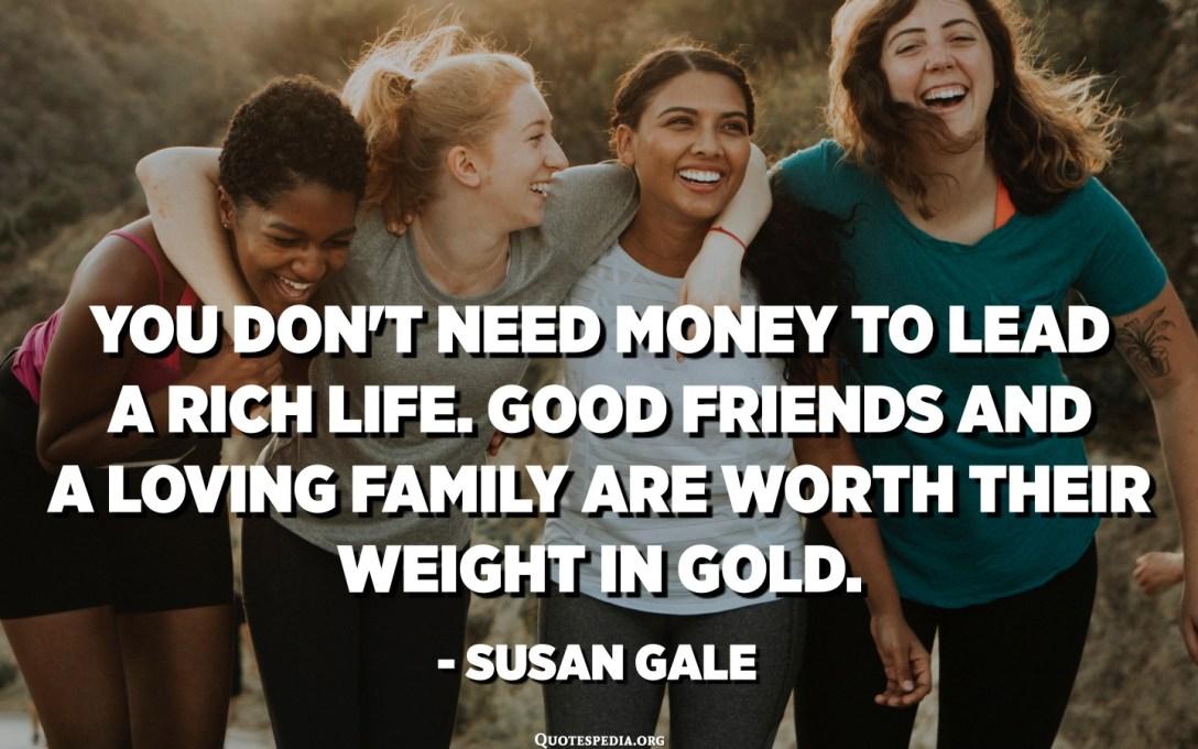 No necessiteu diners per dur una vida rica. Els bons amics i una família amorosa valen el seu pes en or. - Susan Gale