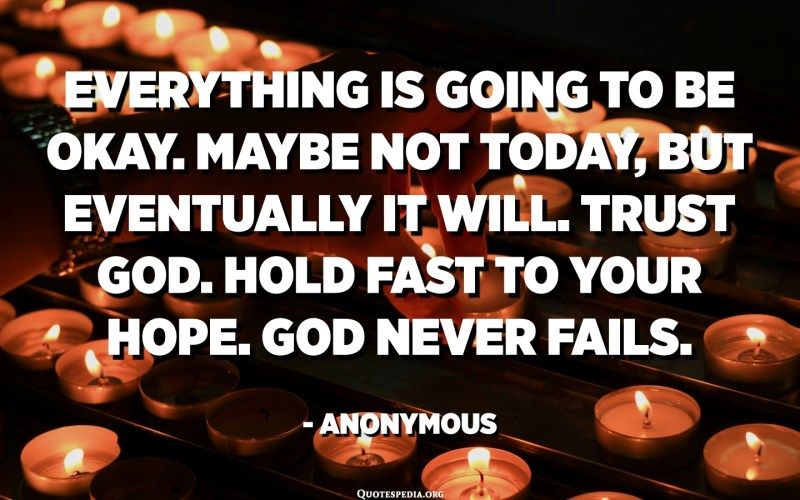 Everything is going to be okay. Maybe not today, but eventually it will. Trust God. Hold fast to your hope. God never fails. - Anonymous