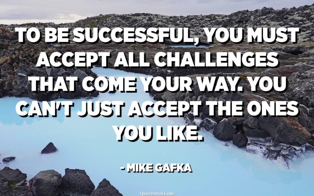 لكي تكون ناجحًا ، يجب عليك قبول جميع التحديات التي تأتي في طريقك. لا يمكنك فقط قبول من تحب. - مايك جافكا