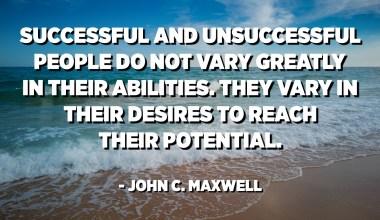 Амжилтанд хүрсэн, амжилтанд хүрээгүй хүмүүс чадамжаараа тийм ч их ялгаатай байдаггүй. Тэд өөрсдийн боломж бололцоонд хүрэхийн тулд янз бүр байдаг. - Жон С. Максвелл