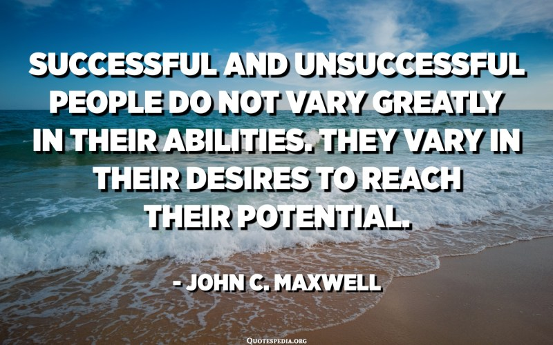 Successful and unsuccessful people do not vary greatly in their abilities. They vary in their desires to reach their potential. - John C. Maxwell