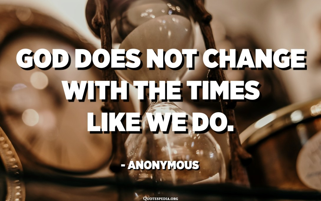 God does not change with the times like we do. - Anonymous