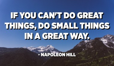 If you can't do great things, do small things in a great way. - Napoleon Hill