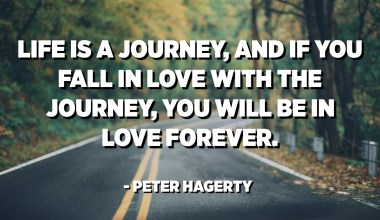 Life is a journey, and if you fall in love with the journey, you will be in love forever. - Peter Hagerty