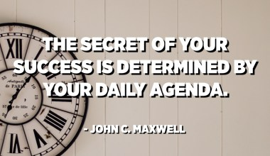 The secret of your success is determined by your daily agenda. - John C. Maxwell