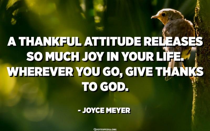 Una actitud agraïda allibera tanta alegria a la vostra vida. Allà on vagis, dóna gràcies a Déu. - Joyce Meyer