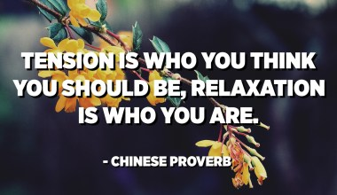 Tension is who you think you should be, relaxation is who you are. - Chinese Proverb