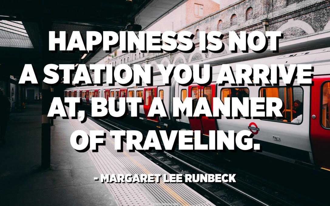 السعادة ليست محطة تصل إليها ، ولكنها طريقة للسفر. - مارجريت لي رانبيك