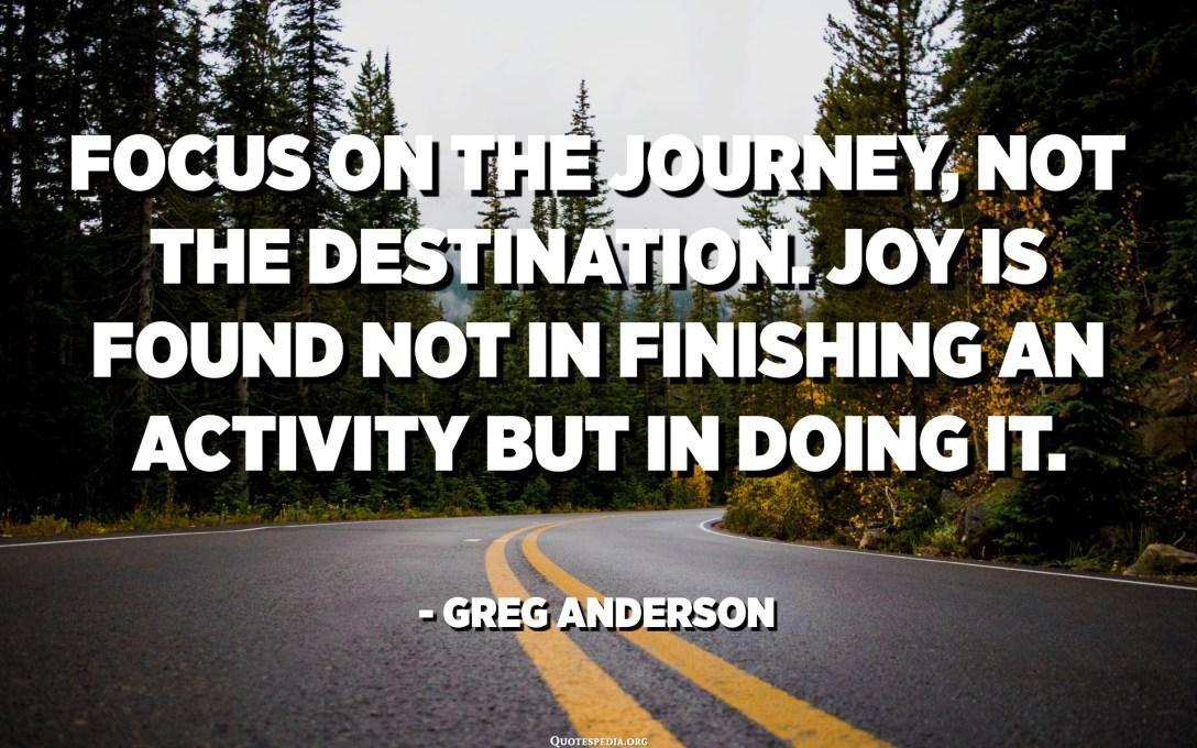 Focus in u viaghju, micca a destinazione. L'alegria ùn si trova micca in finisce una attività ma in fà. - Greg Anderson