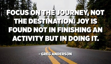 Focus on the journey, not the destination. Joy is found not in finishing an activity but in doing it. - Greg Anderson