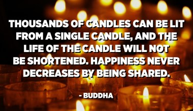Thousands of candles can be lit from a single candle, and the life of the candle will not be shortened. Happiness never decreases by being shared. - Buddha