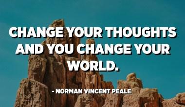 قم بتغيير أفكارك وقمت بتغيير عالمك. - نورمان فنسنت بيل