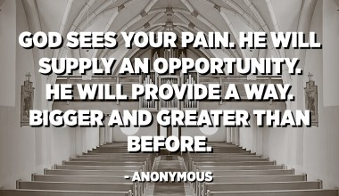 God sees your pain. He will supply an opportunity. He will provide a way. Bigger and greater than before. - Anonymous