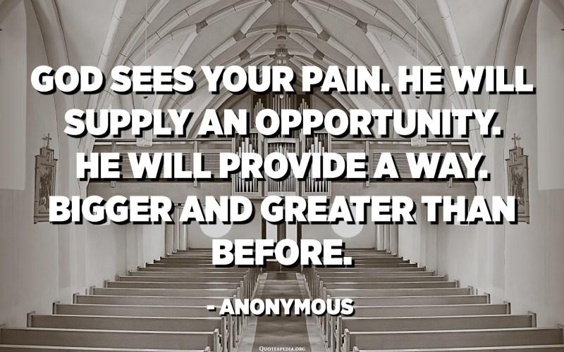 يرى الله ألمك. سيوفر فرصة. سيوفر طريقة. أكبر وأكبر من ذي قبل. - مجهول
