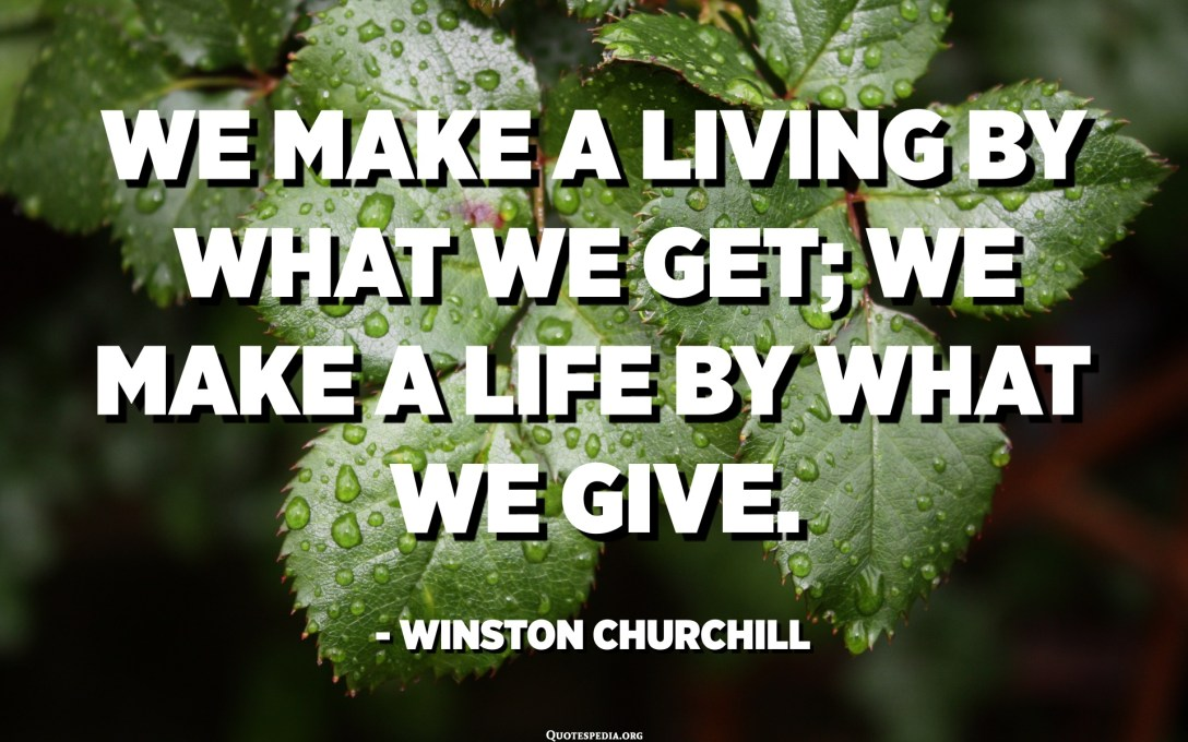 We make a living by what we get; we make a life by what we give. - Winston Churchill
