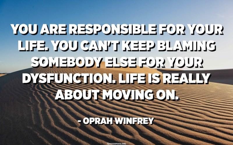 Ets responsable de la teva vida. No podeu deixar de culpar algú altre per la vostra disfunció. La vida és realment continuar avançant. - Oprah Winfrey