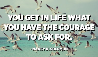 You get in life what you have the courage to ask for. - Nancy D. Solomon