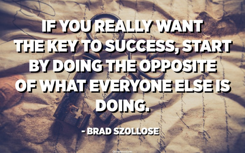 If you really want the key to success, start by doing the opposite of what everyone else is doing. - Brad Szollose