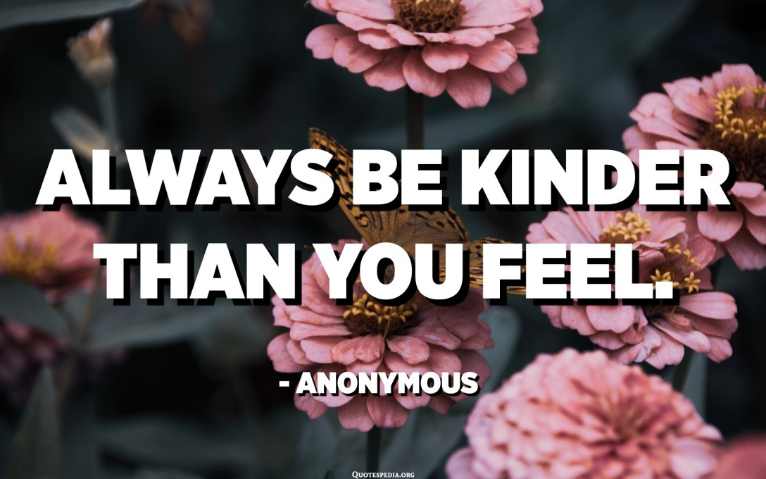 Always be kinder than you feel. - Anonymous