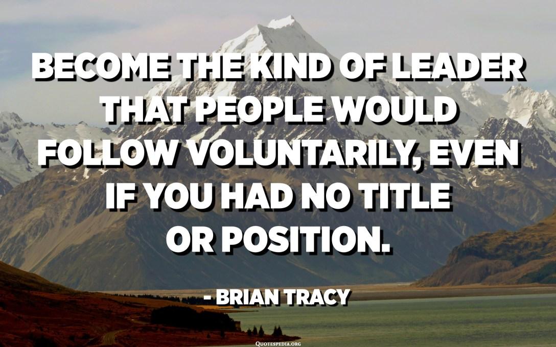 Gitt déi Aart Leader, déi d'Leit fräiwëlleg géife verfollegen, och wann Dir keen Titel oder Positioun hätt. - Brian Tracy