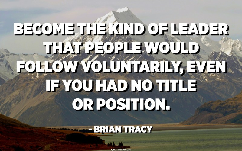 Become the kind of leader that people would follow voluntarily, even if you had no title or position. - Brian Tracy