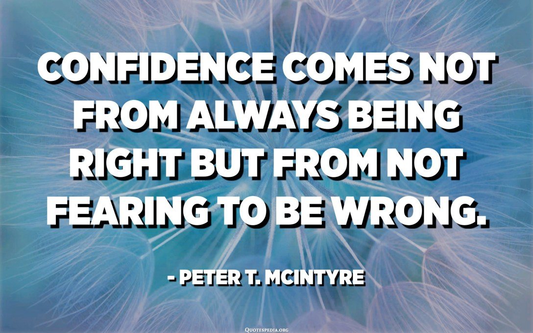 Confidence comes not from always being right but from not fearing to be wrong. - Peter T. Mcintyre