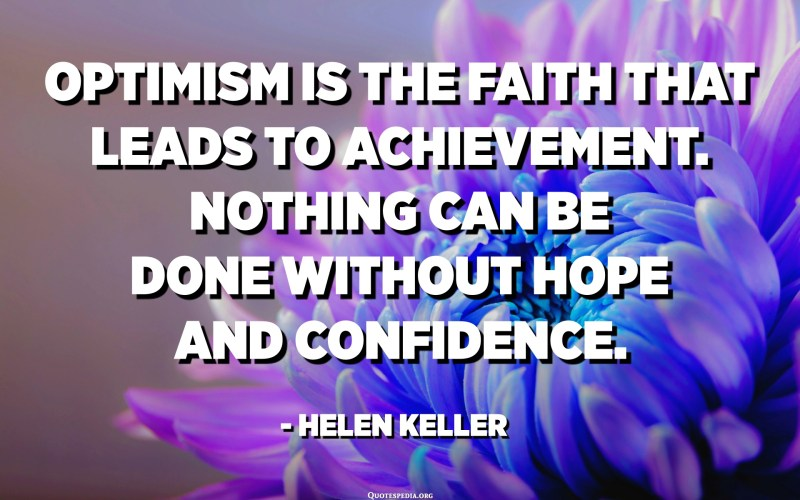 Optimism is the faith that leads to achievement. Nothing can be done without hope and confidence. - Helen Keller