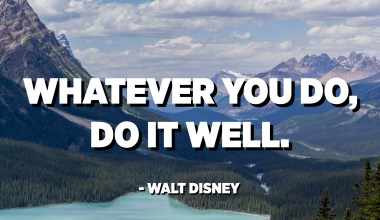 Whatever you do, do it well. - Walt Disney