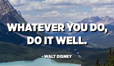 Ohunkohun ti o ṣe, ṣe daradara. - Walt Disney