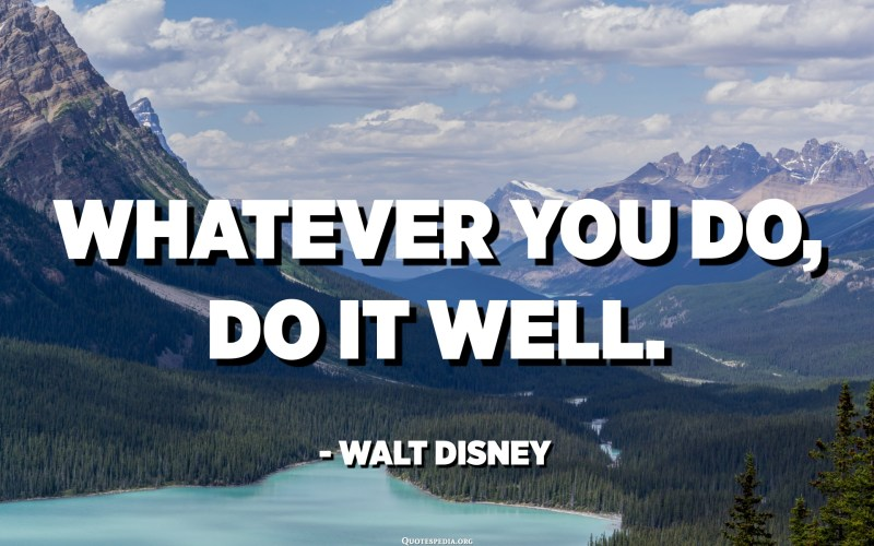 Whatever you do, do it well. - Walt Disney
