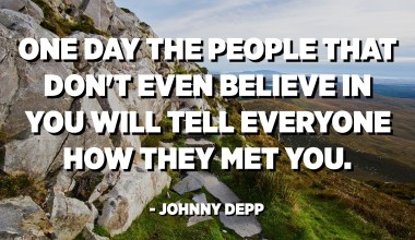 One day the people that don't even believe in you will tell everyone how they met you. - Johnny Depp