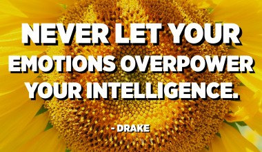 Never let your emotions overpower your intelligence. - Drake
