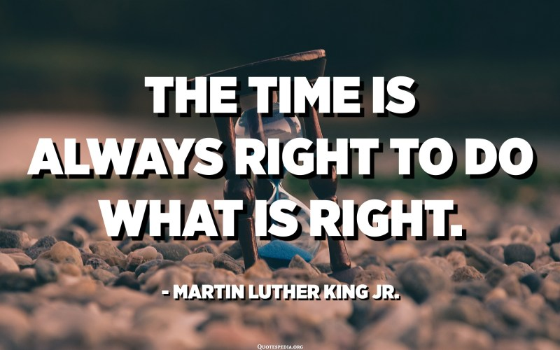 The time is always right to do what is right. - Martin Luther King Jr.