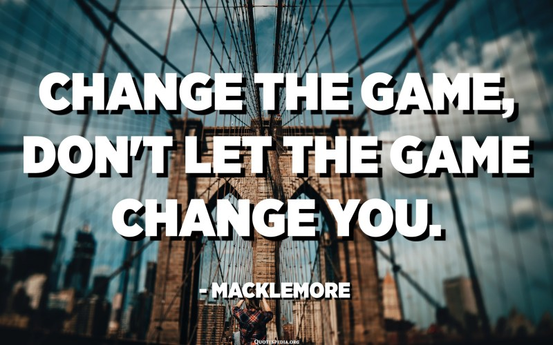 Change the game, don't let the game change you. - Macklemore