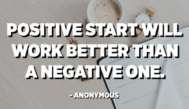 Positive start will work better than a negative one. - Anonymous
